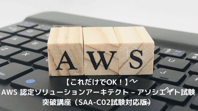 これだけでOK! AWS 認定ソリューションアーキテクト – アソシエイト試験突破講座(SAA-C02試験対応版)