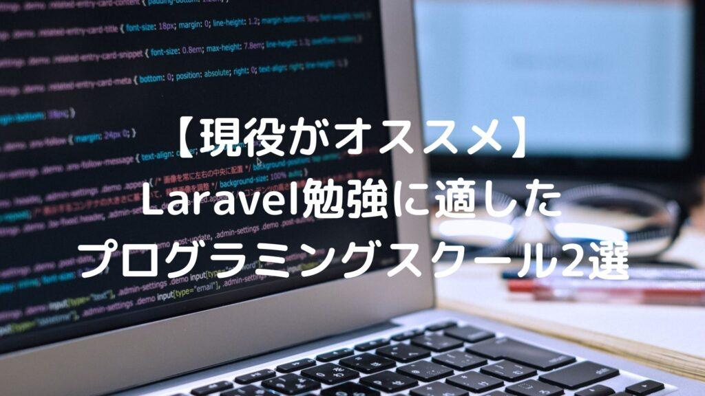 【現役がオススメ】Laravel勉強に適したプログラミングスクール2選